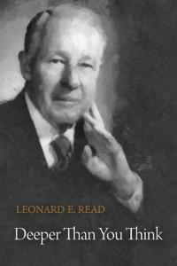 Leonard E. Read: Deeper Than You Think
