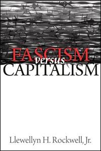 Fascism versus Capitalism – Llewellyn H. Rockwell Jr.